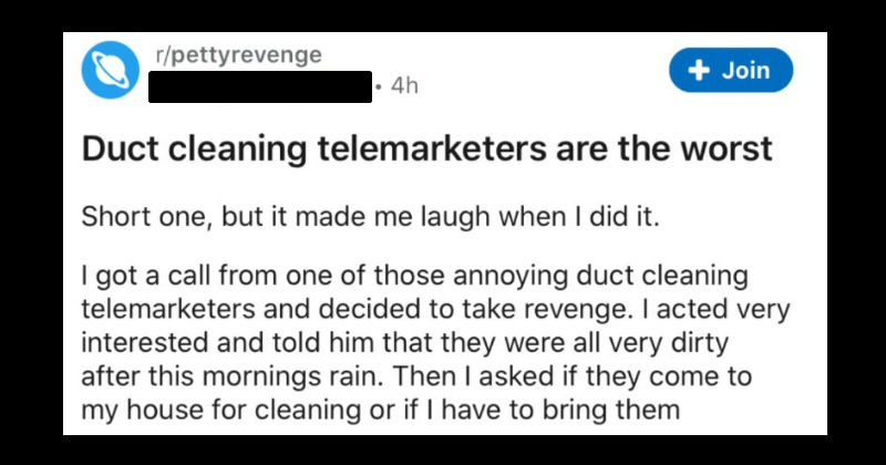 A collection of petty revenge stories | r/pettyrevenge u/ShotgunSquitters 4h Join Duct cleaning telemarketers are worst Short one, but made laugh did got call one those annoying duct cleaning telemarketers and decided take revenge acted very interested and told him they were all very dirty after this mornings rain. Then asked if they come my house cleaning or if have bring them somewhere be cleaned. He started asking about size my house and told him keep them backyard pen, and offered go outside
