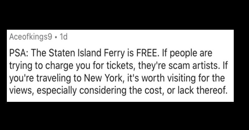 A collection of the worst tourist traps that people have encountered | Aceofkings9 1d PSA Staten Island Ferry is FREE. If people are trying charge tickets, they're scam artists. If traveling New York s worth visiting views, especially considering cost, or lack thereof.