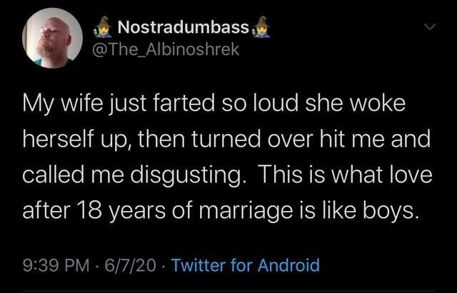 collection of funny white people tweets | Person - Nostradumbass @The_Albinoshrek My wife just farted so loud she woke herself up, then turned over hit and called disgusting. This is love after 18 years marriage is like boys. 9:39 PM 6/7/20 Twitter Android