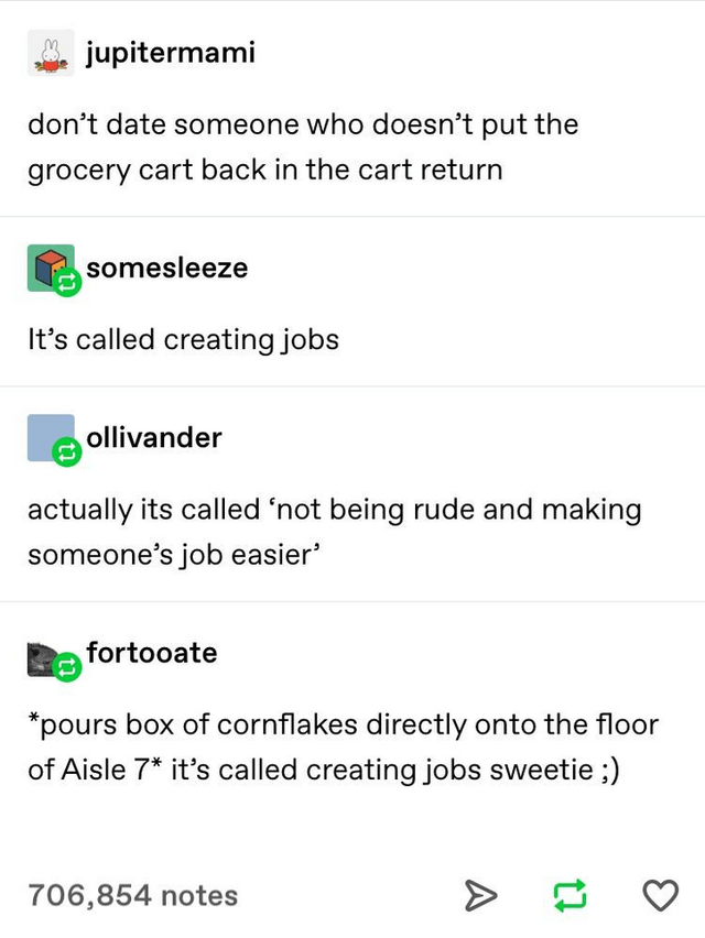 top ten 10 tumblr posts daily   jupitermami don't date someone who doesn't put grocery cart back cart return somesleeze 's called creating jobs ollivander actually its called 'not being rude and making someone's job easier' fortooate pours box cornflakes directly onto floor Aisle 7 s called creating jobs sweetie 706,854 notes