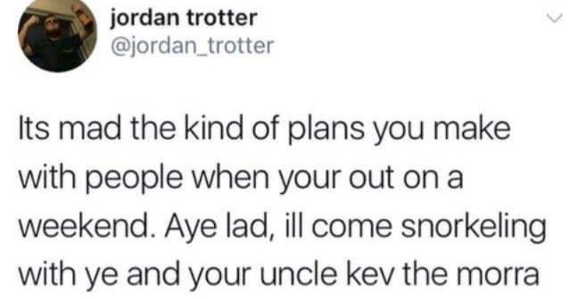 A collection of funny Scottish tweets that reflect the culture | jordan trotter @jordan_trotter Its mad kind plans make with people out on weekend. Aye lad, ill come snorkeling with ye and uncle kev morra