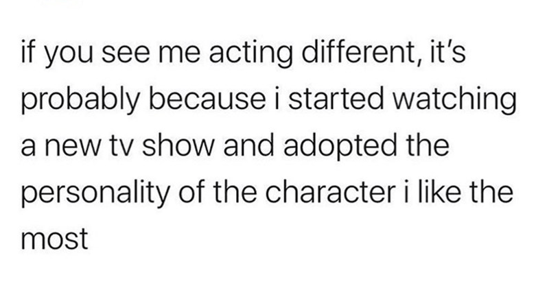 funny tweets | ig: midnighthreadss O @midnighthreadss if see acting different s probably because started watching new tv show and adopted personality character like most