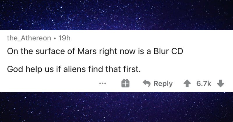 People describe the scariest space facts and mysteries they know about | the_Athereon 19h On surface Mars right now is Blur CD God help us if aliens find first. Reply 6.7k