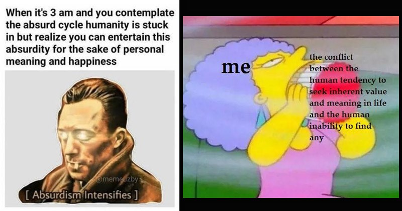 Funny memes about philosophy | 3 am and contemplate absurd cycle humanity is stuck but realize can entertain this absurdity sake personal meaning and happiness @memeuzby Absurdism Intensifies man with glowing eyes | conflict between human tendency seek inherent value and meaning life and human inability find any The Simpsons aunt with a mouth full of cigarettes