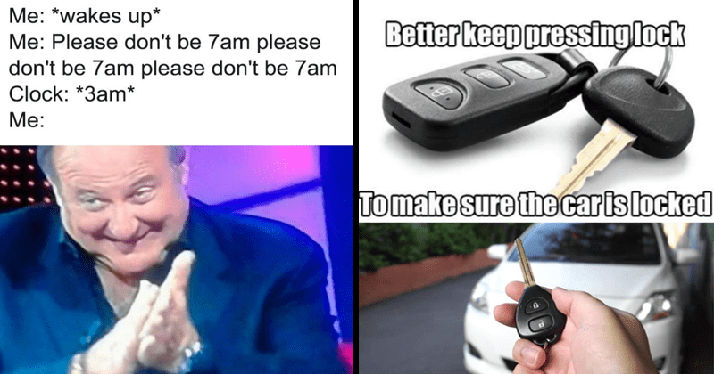 Funny and relatable memes, personally attacked | wakes up Please don't be 7am please don't be 7am please don't be 7am Clock 3am | Better keep pressing lock To make sure car is locked