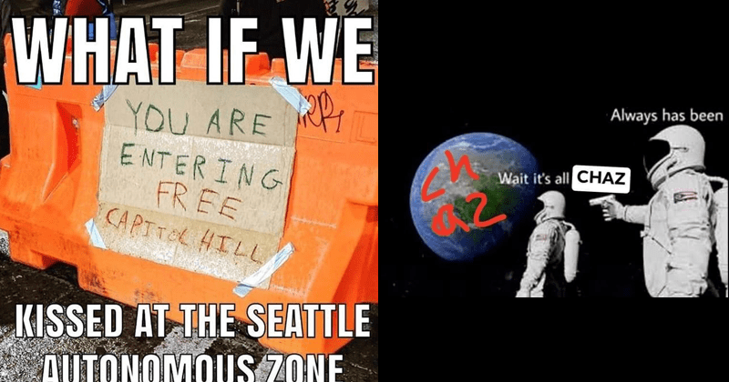 Funny memes about the Capitol Hill Autonomous Zone in Seattle Washington, CHAZ memes, political memes | WHAT IF KISSED AT SEATTLE AUTONOMOUS ZONE ARE ENTERING FREE CAPITOL HILL sign taped to barricade | astronaut aiming gun at another astronaut's head Wait 's all CHAZ Always has been