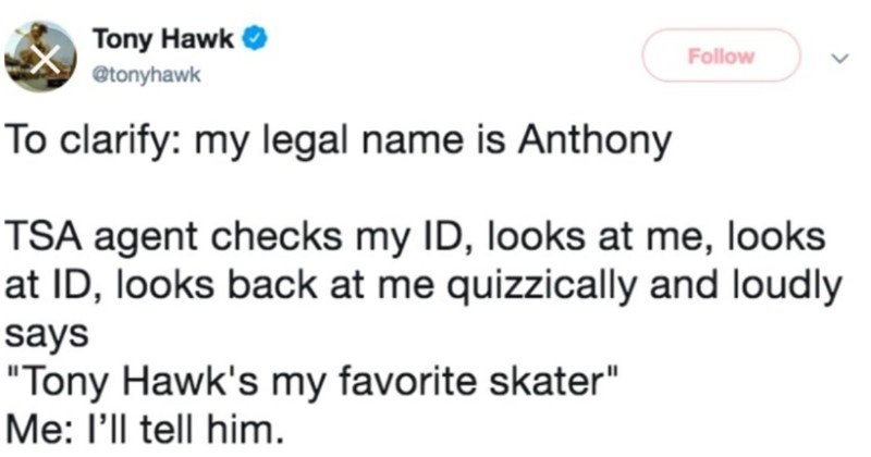 "A collection of times that people met Tony Hawk, and had no idea it was him | Tony Hawk Follow @tonyhawk clarify: my legal name is Anthony TSA agent checks my ID, looks at looks at ID, looks back at quizzically and loudly says ""Tony Hawk's my favorite skater l'll tell him."