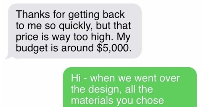 A contractor manages to avoid a delusional choosing beggar   Thanks getting back so quickly, but price is way too high. My budget is around $5,000. Hi went over design, all materials chose were far over $5,000 custom tiles 60 x 30 are worth more than $5,000 alone, not mention all other things included scope work Tiles can't be much can get them cheaper myself.