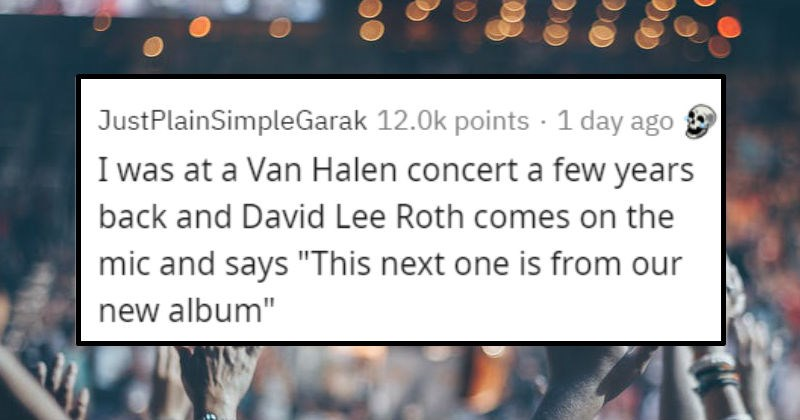 "Fast crowd turns | JustPlainSimpleGarak 12.0k points 1 day ago at Van Halen concert few years back and David Lee Roth comes on mic and says ""This next one is our new album"""