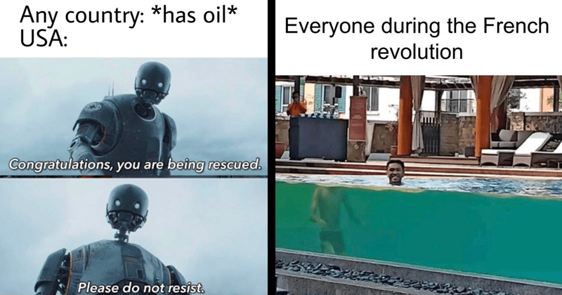 Funny random memes, spicy memes, edgy memes, history memes, star wars memes, french revolution, usa, oil, middle east | Any country has oil USA: Congratulations are being rescued. Please do not resist. Star Wars robot | Everyone during French revolution man in a swimming pool looking as if he'd been decapitated