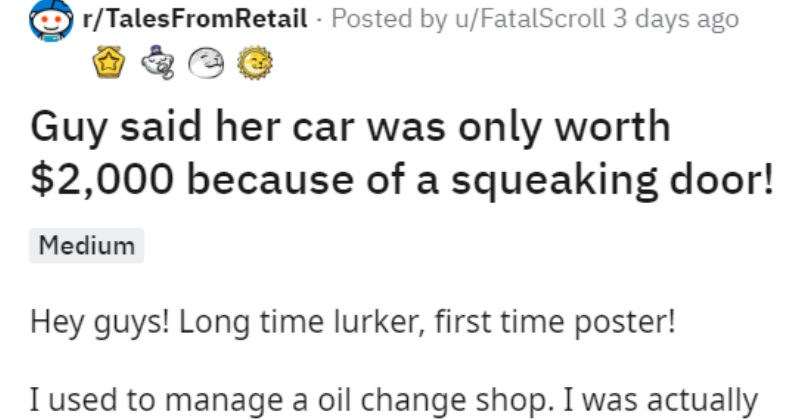 Wholesome mechanic helps woman who was told her car was only worth 2000 by a crooked mechanic | r/TalesFromRetail Posted by u/FatalScroll 3 days ago Guy said her car only worth $2,000 because squeaking door! Medium Hey guys! Long time lurker, first time poster used manage oil change shop actually working by myself day as had slowest store company had an older Chinese lady (probably mid late 60s) pull into my parking lot decent looking car. She spoke some English but could tell wasn't her first l
