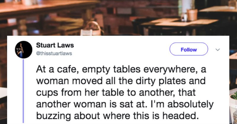 British comedian tweets out a recap of an intense café drama | Stuart Laws Follow @thisstuartlaws At cafe, empty tables everywhere woman moved all dirty plates and cups her table another another woman is sat at absolutely buzzing about where this is headed.