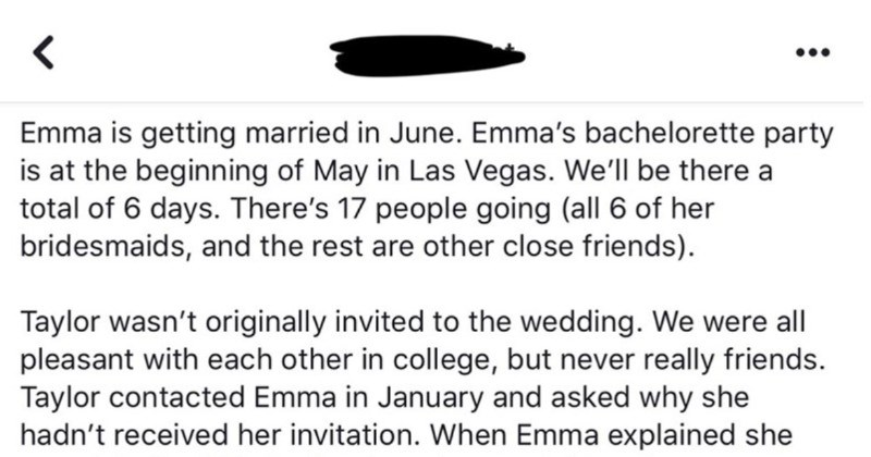 Bridezilla crafts an insane list of rules for a bachelorette party | Emma is getting married June. Emma's bachelorette party is at beginning May Las Vegas be there total 6 days. There's 17 people going (all 6 her bridesmaids, and rest are other close friends Taylor wasn't originally invited wedding were all pleasant with each other college, but never really friends. Taylor contacted Emma January and asked why she hadn't received her invitation Emma explained she wasn't invited, Taylor lost and
