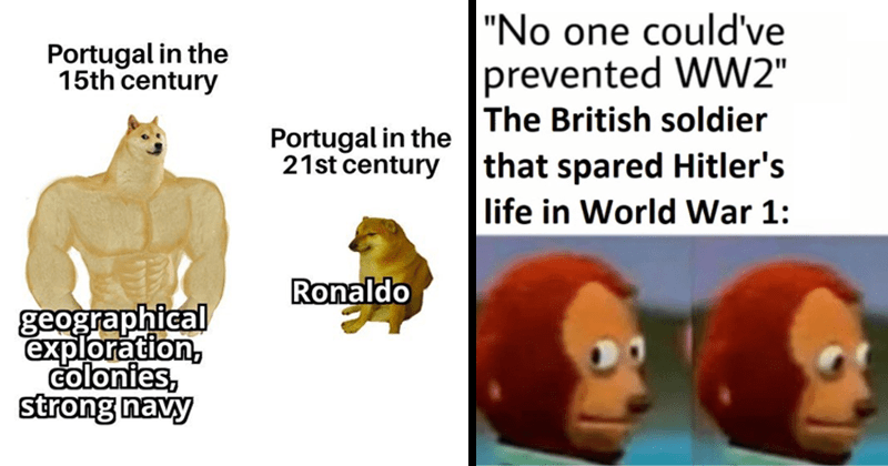 Funny history memes, educational memes, european history, world war i, world war ii, christopher columbus, funny memes | swole doge vs cheems Portugal 15th century geographical exploration, colonies, strong navy Portugal 21st century Ronaldo | No one could've prevented WW2 British soldier spared Hitler's life World War 1: Monkey puppet side eye