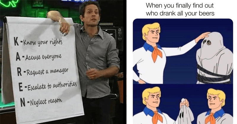 funny random memes, drinking memes, alcohol memes, beer memes | KAREN board Always Sunny in Philadelphia Know rights Accuse everyone Request manager Escalate authorities Neglect reason | finally find out who drank all beers Scooby Doo Fred unmasking monster