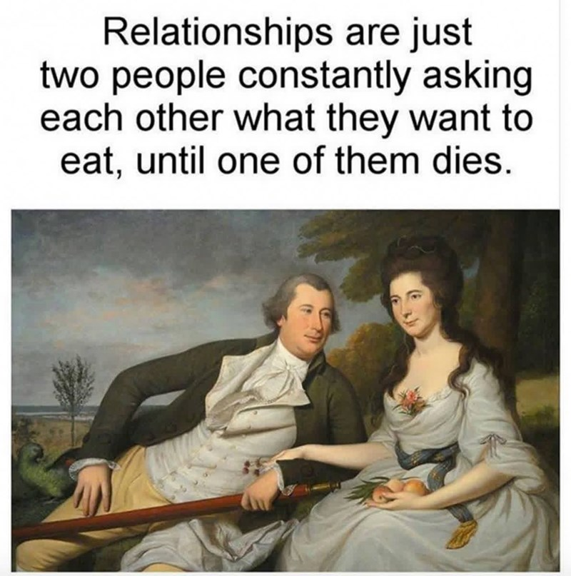 funny relatable relationship memes for couples and for single people | renaissance classical art painting artwork of a man and a woman in period clothes Relationships are just two people constantly asking each other they want eat, until one them dies.
