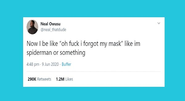 "Funny animal tweets | Neal Owusu @neal_thatdude Now be like ""oh fuck forgot my mask"" like im spiderman or something 4:48 pm 9 Jun 2020 Buffer 290K Retweets 1.2M Likes >"