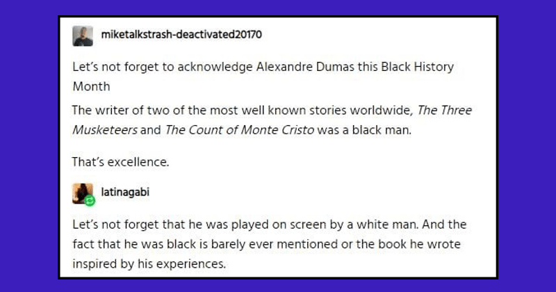 Informative and educational tumblr thread about how french writer alexandre dumas is black | miketalkstrash-deactivated20170 Let's not forget acknowledge Alexandre Dumas this Black History Month writer two most well known stories worldwide Three Musketeers and Count Monte Cristo black man s excellence. latinagabi Let's not forget he played on screen by white man. And fact he black is barely ever mentioned or book he wrote inspired by his experiences.