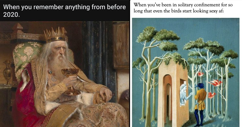 Funny classical art memes | remember anything before 2020 painting of an old king holding a golden goblet | been solitary confinement so long even birds start looking sexy af: woman looking out of a building at a man with a bird's head