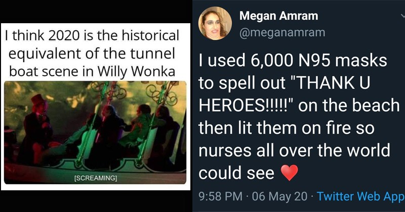 "Funny memes about everything that's happened in 2020 | think 2020 is historical equivalent tunnel boat scene Willy Wonka [SCREAMING] | Tweet Megan Amram @meganamram used 6,000 N95 masks spell out ""THANK U HEROES on beach then lit them on fire so nurses all over world could see 9:58 PM 06 May 20 Twitter Web App 10.1K Retweets 129K Likes"