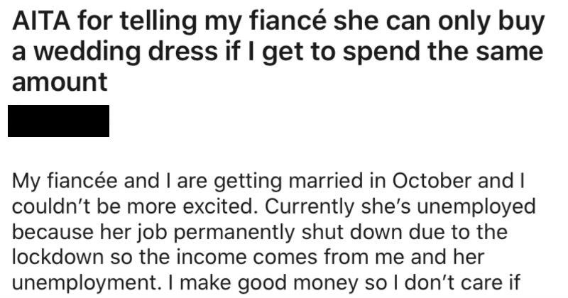 Groom says that fiance can only splurge on wedding dress if he can splurge too | AITA telling my fiancé she can only buy wedding dress if get spend same amount Asshole My fiancée and are getting married October and couldn't be more excited. Currently she's unemployed because her job permanently shut down due lockdown so income comes and her unemployment make good money so don't care if she gets another job can support us. Money is little tight lately because very suddenly had buy new car haven't