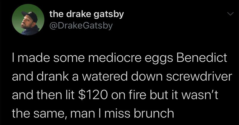 Funny random tweets | drake gatsby @DrakeGatsby made some mediocre eggs Benedict and drank watered down screwdriver and then lit $120 on fire but wasn't same, man miss brunch 7:27 AM 6/14/20 Twitter iPhone