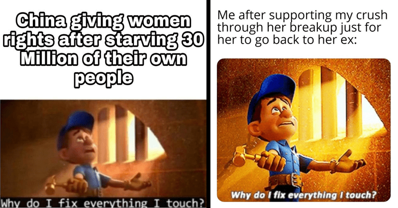 Funny memes from wreck it ralph, sarcastic memes, ironic memes, why do i fix everything i touch | China giving women rights after starving 30 Million their own people Why do fix everything touch? | after supporting my crush through her breakup just her go back her ex: Why do fix everything touch?
