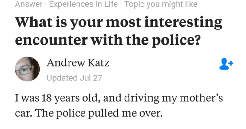A reckless driver learns their lesson through creative policing | Answer Experiences Life Topic might like is most interesting encounter with police? Andrew Katz Updated Jul 27 18 years old, and driving my mother's car police pulled over Good evening Sir. Do know why pulled over?'