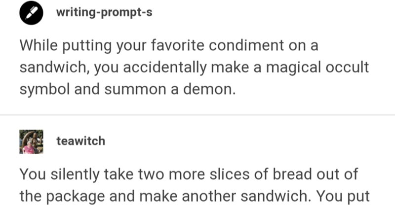 Tumblr writing prompt about angels, demons and sandwiches | writing-prompt-s While putting favorite condiment on sandwich accidentally make magical occult symbol and summon demon. teawitch silently take two more slices bread out package and make another sandwich put on plate with handful potato chips and hand demon. He takes sandwich, smiles and vanishes puff demonic smoke next day get job promotion were after. There no contract. No words spoken owe nothing. But every now and then, another demon