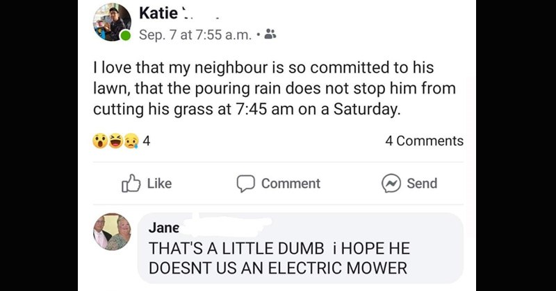 Funny social media posts and comments written by old people | Katie Sep. 7 at 7:55 .m 8 love my neighbour is so committed his lawn pouring rain does not stop him cutting his grass at 7:45 am on Saturday. 4 4 Comments Like Comment Send Jane 'S LITTLE DUMB HOPE HE DOESNT US AN ELECTRIC MOWER