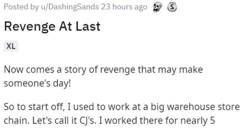Ex employee gets to speak his mind to Karen customer   Posted by u/DashingSands 23 hours ago Revenge At Last XL Now comes story revenge may make someone's day! So start off used work at big warehouse store chain. Let's call CJ's worked there nearly 5 years, finally got fed up and had leave now work at an amazing factory job and love Been there little over 8 months, which makes this story even more fascinating way. Yesterday at CJ's, getting groceries and talking couple my old friends still work