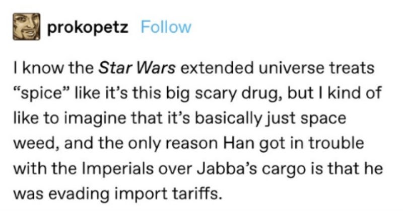 "Funny Tumblr Thread on the Spice that Han Solo was smuggling | vanyaliful S novasstillintheair Follow prokopetz Follow know Star Wars extended universe treats ""spice"" like 's this big scary drug, but kind like imagine s basically just space weed, and only reason Han got trouble with Imperials over Jabba's cargo is he evading import tariffs. alexanderrm Follow If just looking at mentions original trilogy, is there evidence 's even drug and not something put on bland food make taste like something"