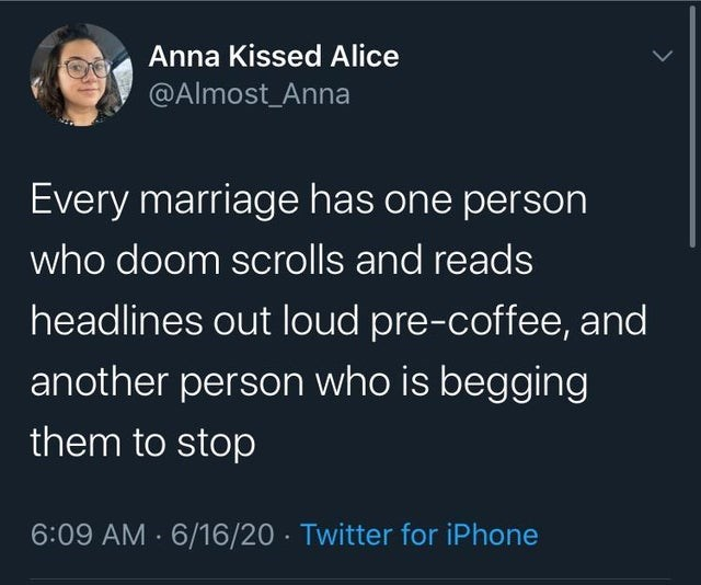 collection of funny white people tweets | Person - Anna Kissed Alice @Almost_Anna Every marriage has one person who doom scrolls and reads headlines out loud pre-coffee, and another person who is begging them stop 6:09 AM 6/16/20 Twitter iPhone