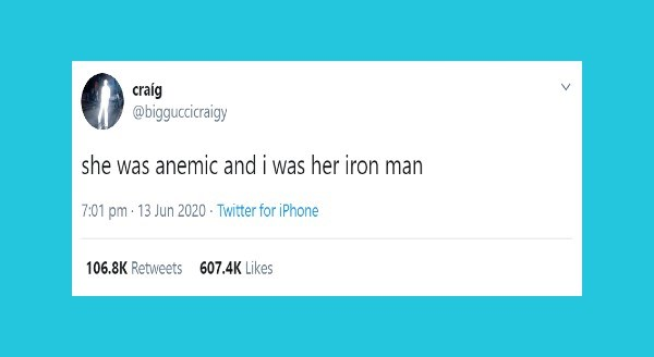Funniest relationship tweets | craíg @bigguccicraigy she anemic and her iron man 7:01 pm 13 Jun 2020 Twitter iPhone 106.8K Retweets 607.4K Likes >