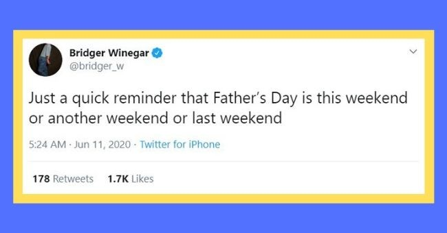father's day cerebrating 2020 celebration pandemic coronavirus change | Bridger Winegar @bridger_w Just quick reminder Father's Day is this weekend or another weekend or last weekend 5:24 AM Jun 11, 2020 Twitter iPhone 178 Retweets 1.7K Likes >