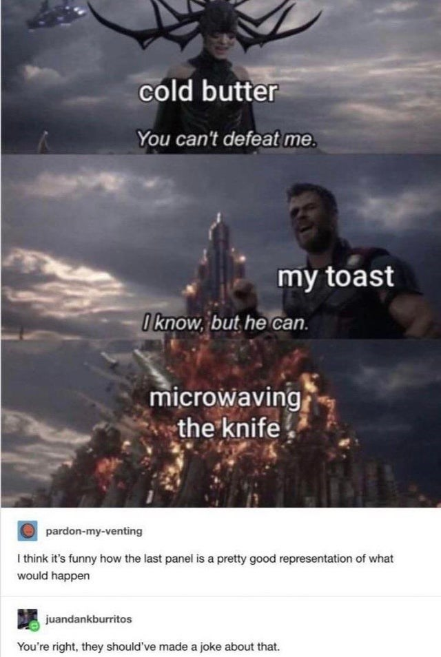 top ten 10 tumblr posts daily   cold butter can't defeat my toast O know, but he can. microwaving knife O pardon-my-venting think 's funny last panel is pretty good representation would happen juandankburritos right, they should've made joke about .