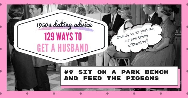 advice husband 1950 feed pigeons offensive dating apps tinder online relevant magazine advice | 1950s dating advice 129 WAYS GET HUSBAND #9 SIT ON PARK BENCH AND FEED PIGEONS Susan, it Just me or are these offensive?