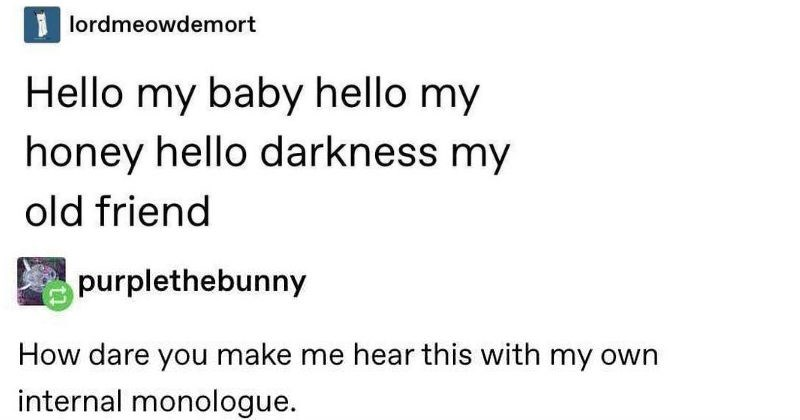 Funny tumblr posts and memes | 1 lordmeowdemort Hello my baby hello my honey hello darkness my old friend purplethebunny dare make hear this with my own internal monologue. 108,737 notes >