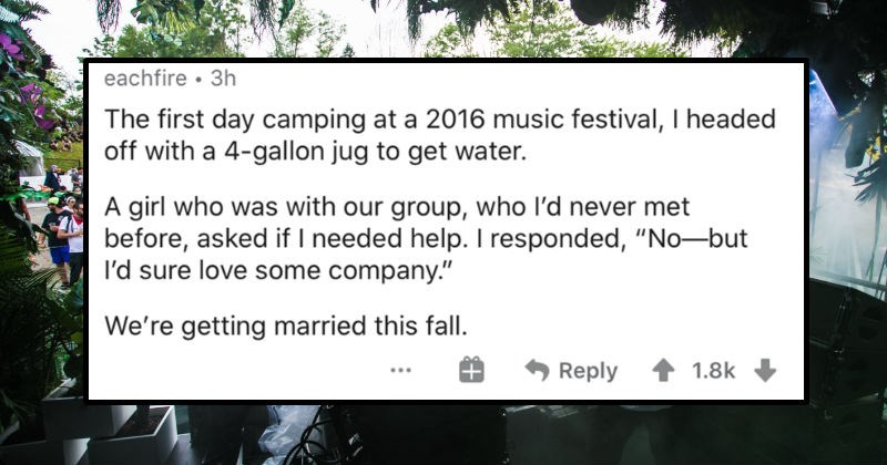 People describe their proudest heat of the moment comments. | eachfire 3h first day camping at 2016 music festival headed off with 4-gallon jug get water girl who with our group, who l'd never met before, asked if needed help responded No-but l'd sure love some company getting married this fall. Reply 1.8k
