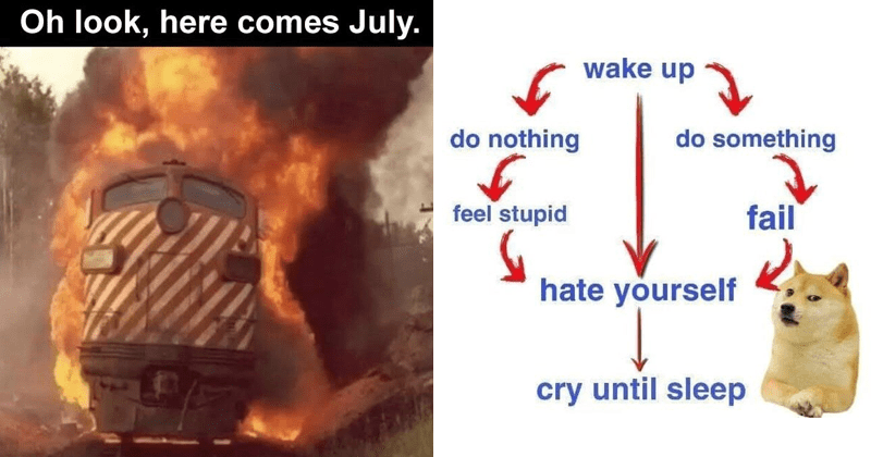 Funny and depressing memes, nihilism, sad memes, pessimistic memes | train on fire Oh look, here comes July. | wake up do nothing do something feel stupid fail hate yourself cry until sleep doge flowchart
