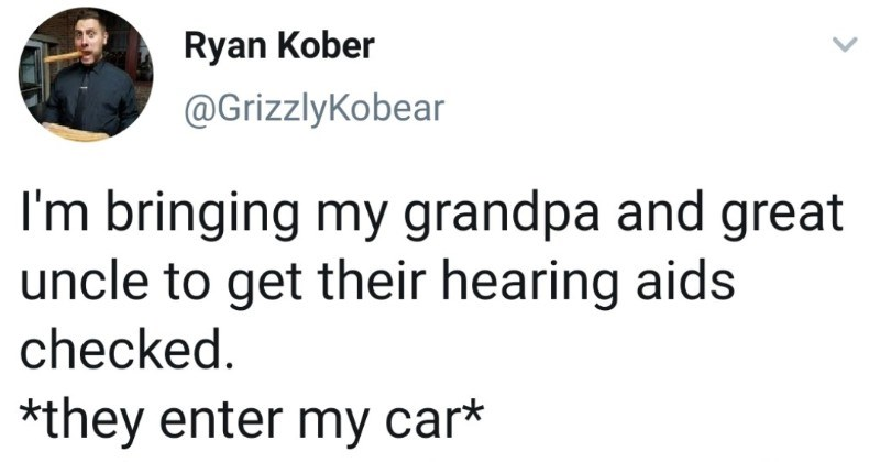 Grandpa and great uncle get their hearing aids fixed in a wholesome story. | Clothing - Ryan Kober @GrizzlyKobear bringing my grandpa and great uncle get their hearing aids checked they enter my car* Uncle: See can hear just fine don't need go didn't say anything. Uncle Grandpa: Yes, l'm fine, thank .