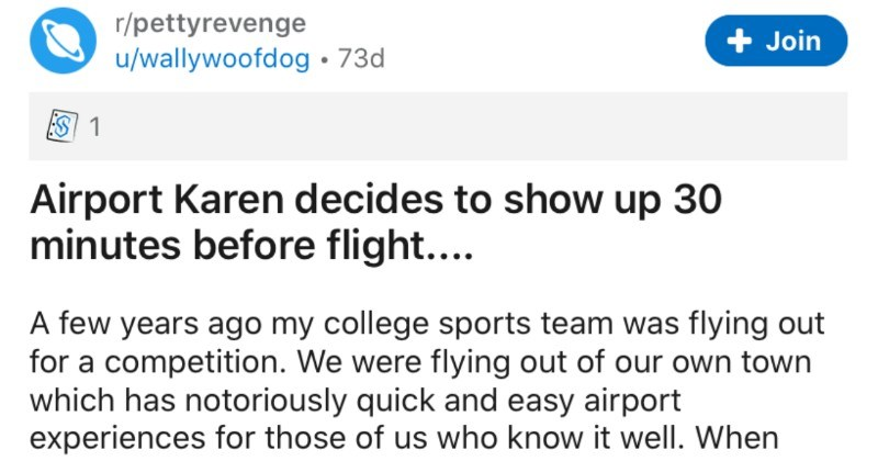 Airport Karen yells at everyone, and doesn't realize she has TSA pre-check. | r/pettyrevenge u/wallywoofdog 73d Join 1 Airport Karen decides show up 30 minutes before flight few years ago my college sports team flying out competition were flying out our own town which has notoriously quick and easy airport experiences those us who know well flying alone 's generally no sweat show up only an hour before, or even less, but this is ALWAYS risk all airports even small ones. Our team 20 people showed