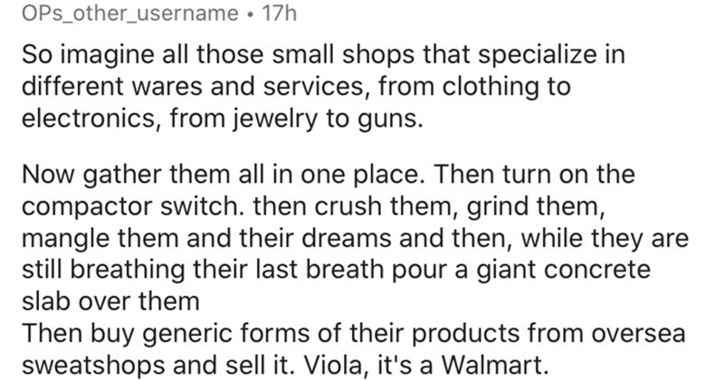 Americans try to describe Walmart to Europeans. | OPs_other_username 17h So imagine all those small shops specialize different wares and services clothing electronics jewelry guns. Now gather them all one place. Then turn on compactor switch. then crush them, grind them, mangle them and their dreams and then, while they are still breathing their last breath pour giant concrete slab over them Then buy generic forms their products oversea sweatshops and sell Viola s Walmart. Reply 1 1.4k