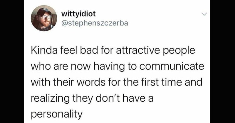 Funny random tweets | wittyidiot @stephenszczerba Kinda feel bad attractive people who are now having communicate with their words first time and realizing they don't have personality
