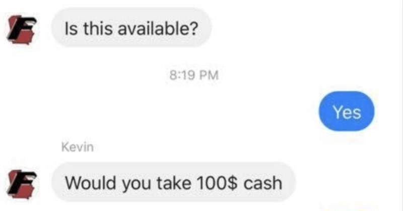 Man haggles over a dresser and brings bananas into the mix. | 9:49 1 l LTE Kevin Benefield Marketplace Sold Dresser w/mirror and Change Rating 359 views Is this available? 8:19 PM Yes Kevin Would take 100$ cash No.