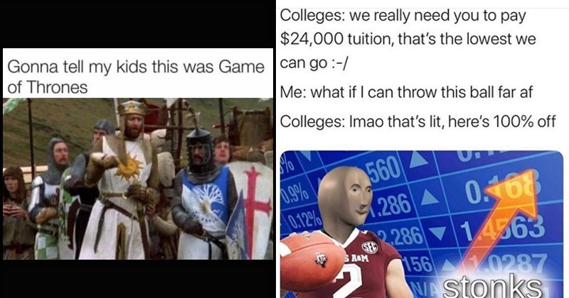 Funny random memes | Gonna tell my kids this Game Thrones Monty Python and the Holy Grail | Colleges really need pay $24,000 tuition s lowest can go if can throw this ball far af Colleges: Imao 's lit, here's 100% off 560 0.168 286 2.286 14563 156 10287 W stonks %60 0.12% SED S &M AN