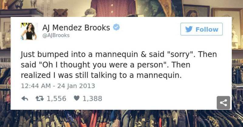 "A collection of funny tweets that kept us entertained | AJ Mendez Brooks Follow @AJBrooks Just bumped into mannequin said ""sorry Then said ""Oh thought were person Then realized still talking mannequin. 12:44 AM 24 Jan 2013 6 17 1,556 v 1,388"