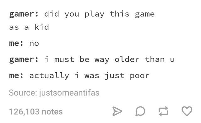 top ten 10 tumblr posts daily   gamer: did play this game as kid no gamer must be way older than u actually just poor Source: justsomeantifas 126,103 notes