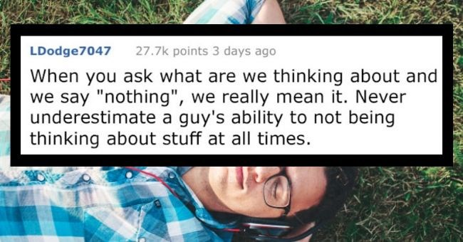 "list of secrets men wish women would know reddit cover image about men not really thinking about anything when women ask | LDodge7047 27.7k points 3 days ago ask are thinking about and say ""nothing really mean Never underestimate guy's ability not being thinking about stuff at all times."