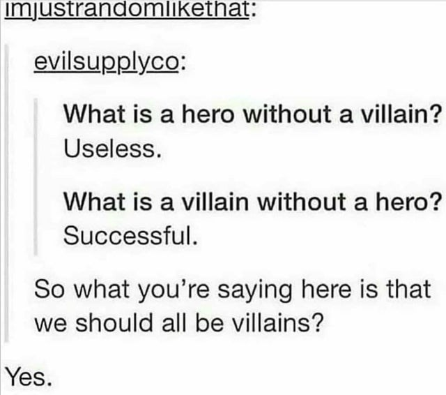 top ten 10 tumblr posts daily   imjustrandomlikethat: evilsupplyco is hero without villain? Useless is villain without hero? Successful. So saying here is should all be villains? Yes.